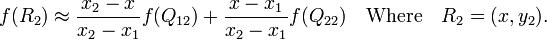 f(R_2) \approx \frac{x_2-x}{x_2-x_1} f(Q_{12}) + \frac{x-x_1}{x_2-x_1} f(Q_{22}) \quad\mbox{Where}\quad R_2 = (x,y_2).