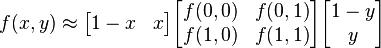 f(x,y) \approx \begin{bmatrix}1-x & x \end{bmatrix} \begin{bmatrix}f(0,0) & f(0,1) \\f(1,0) & f(1,1) \end{bmatrix} \begin{bmatrix}1-y \\y \end{bmatrix}