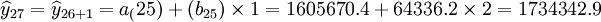 \widehat{y}_{27}=\widehat{y}_{26+1}=a_(25)+(b_{25})\times1=1605670.4+64336.2\times2=1734342.9
