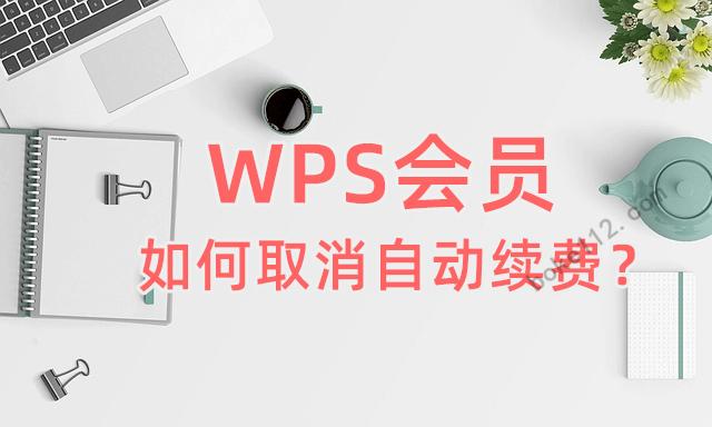 WPS会员如何取消自动续费?微信/支付宝/WPS共3种方法 - 第1张 - boke112联盟(boke112.com)